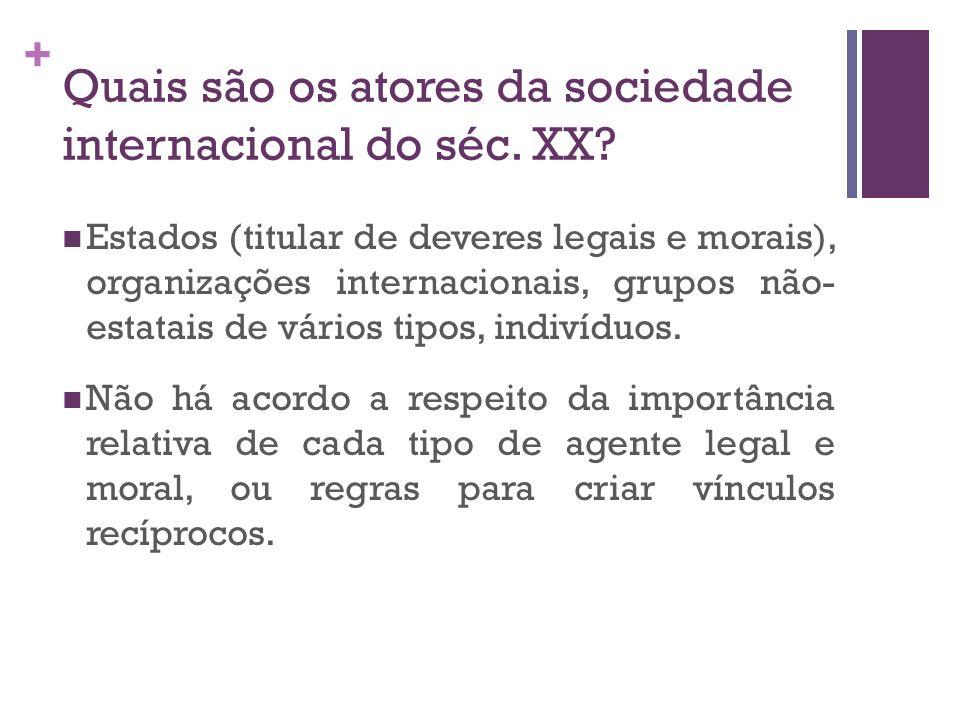 + Quais são os atores da sociedade internacional do séc. XX? Estados (titular de deveres legais e morais), organizações internacionais, grupos não- es