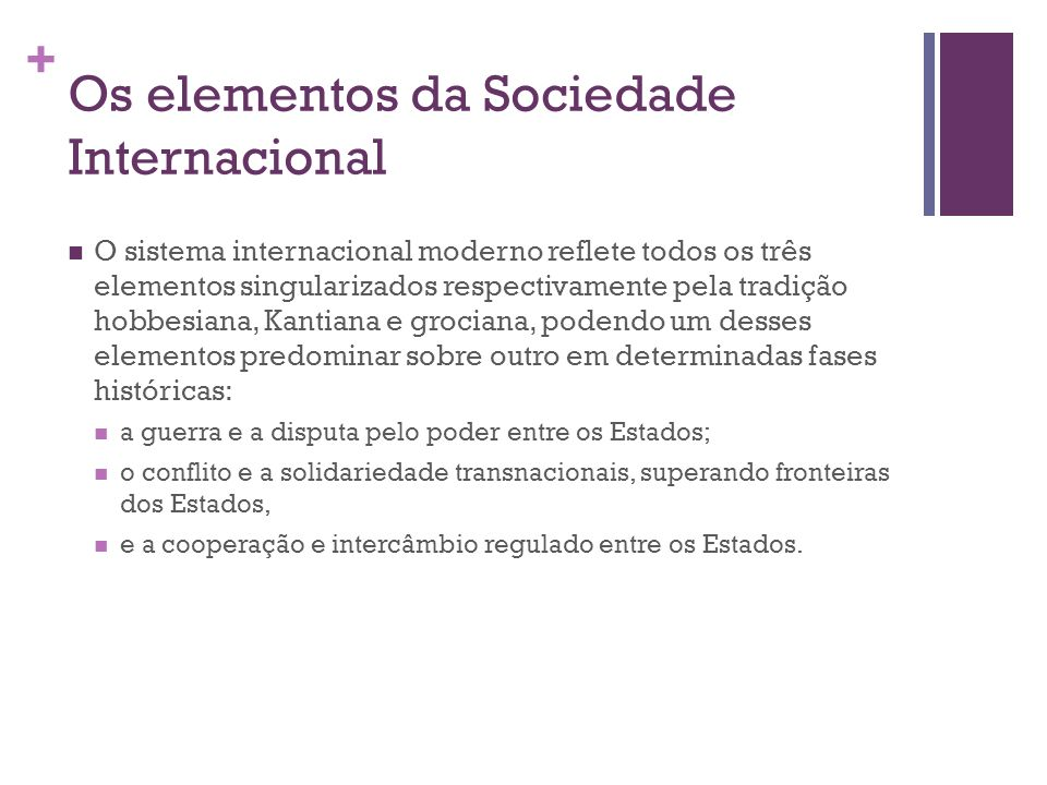 + Os elementos da Sociedade Internacional O sistema internacional moderno reflete todos os três elementos singularizados respectivamente pela tradição