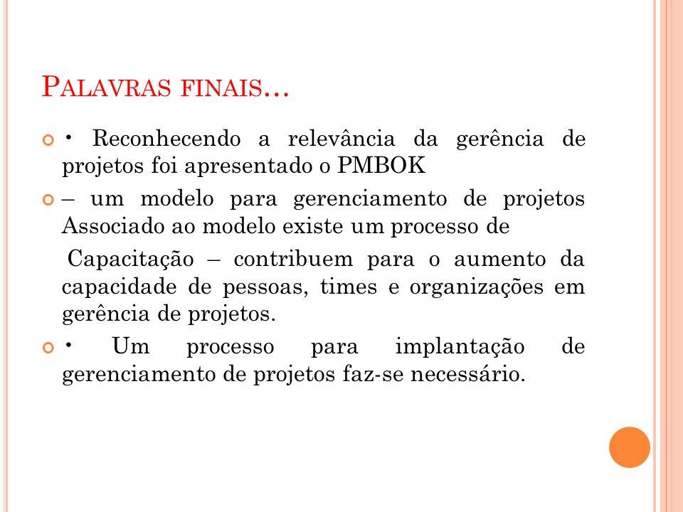 P ALAVRAS FINAIS … Reconhecendo a relevância da gerência de projetos foi apresentado o PMBOK – um modelo para gerenciamento de projetos Associado ao m