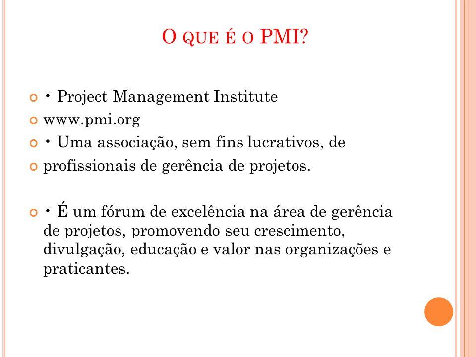 O QUE É O PMI? Project Management Institute www.pmi.org Uma associação, sem fins lucrativos, de profissionais de gerência de projetos. É um fórum de e