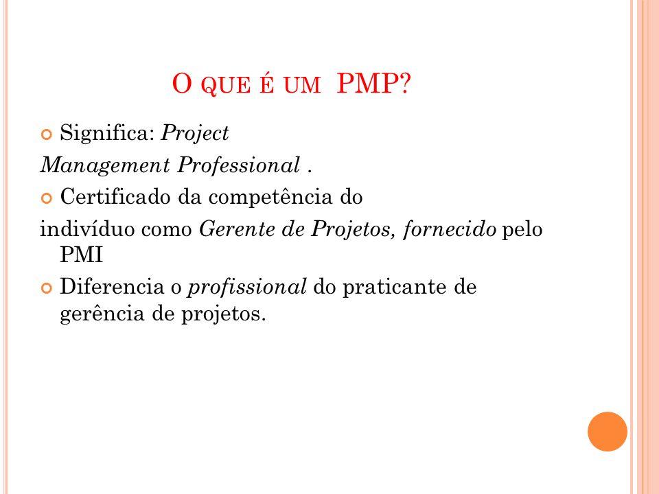 O QUE É UM PMP? Significa: Project Management Professional. Certificado da competência do indivíduo como Gerente de Projetos, fornecido pelo PMI Difer