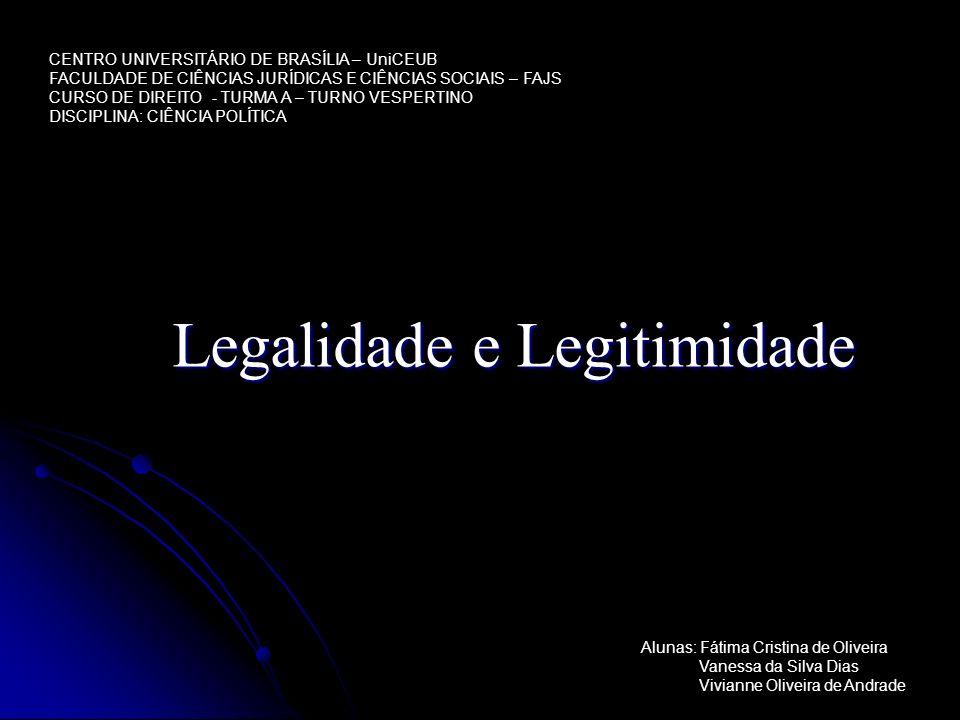 Legalidade e Legitimidade CENTRO UNIVERSITÁRIO DE BRASÍLIA – UniCEUB FACULDADE DE CIÊNCIAS JURÍDICAS E CIÊNCIAS SOCIAIS – FAJS CURSO DE DIREITO - TURM