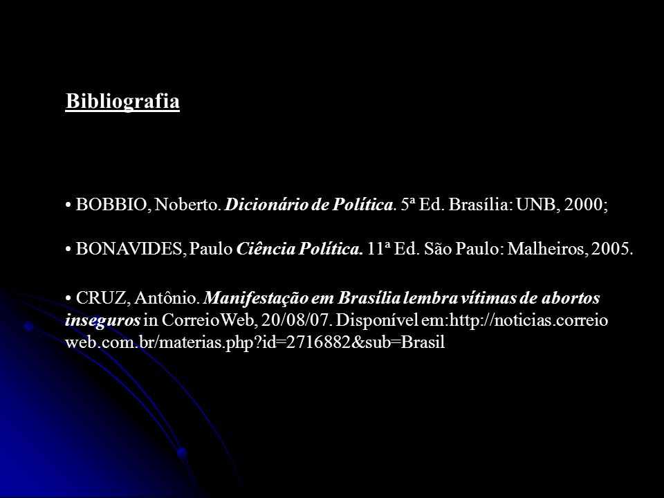 Bibliografia BOBBIO, Noberto. Dicionário de Política. 5ª Ed. Brasília: UNB, 2000; BONAVIDES, Paulo Ciência Política. 11ª Ed. São Paulo: Malheiros, 200