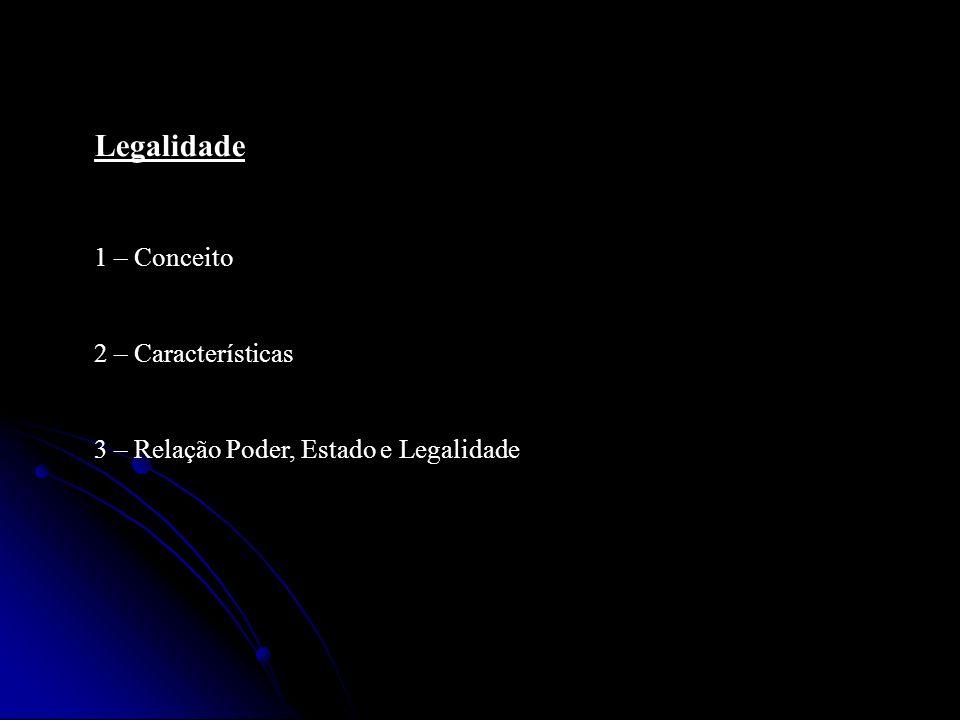 Legalidade 1 – Conceito 2 – Características 3 – Relação Poder, Estado e Legalidade