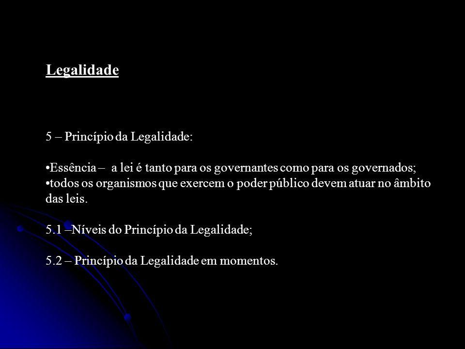 Legalidade 5 – Princípio da Legalidade: Essência – a lei é tanto para os governantes como para os governados; todos os organismos que exercem o poder