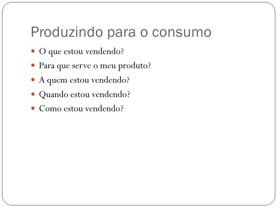 Produzindo para o consumo O que estou vendendo? Para que serve o meu produto? A quem estou vendendo? Quando estou vendendo? Como estou vendendo?