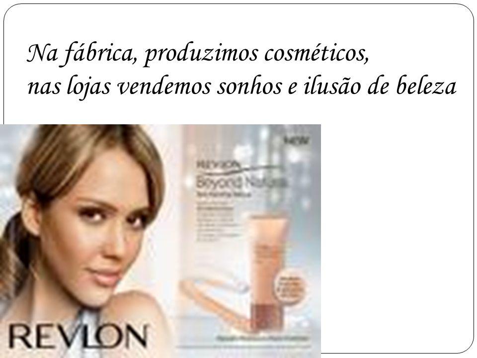 Na fábrica, produzimos cosméticos, nas lojas vendemos sonhos e ilusão de beleza