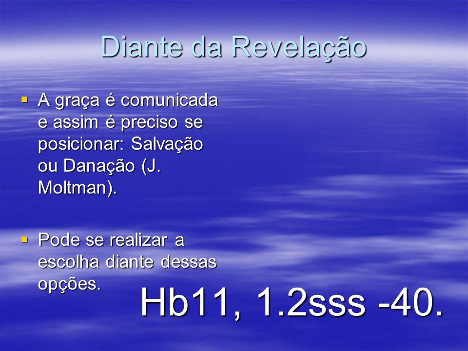 Diante da Revelação A graça é comunicada e assim é preciso se posicionar: Salvação ou Danação (J. Moltman). A graça é comunicada e assim é preciso se