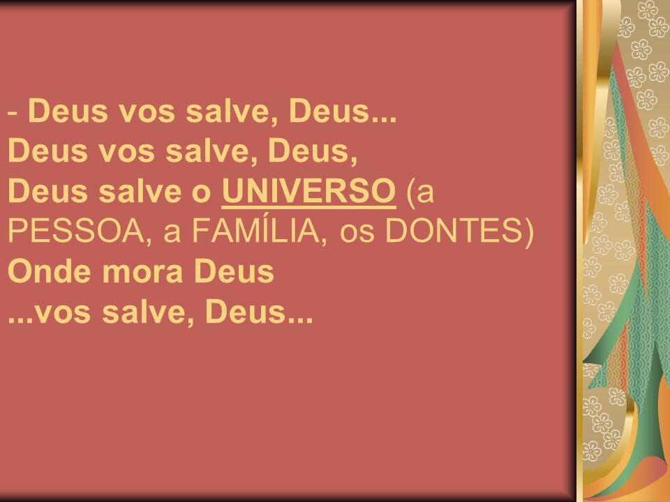 - Deus vos salve, Deus... Deus vos salve, Deus, Deus salve o UNIVERSO (a PESSOA, a FAMÍLIA, os DONTES) Onde mora Deus...vos salve, Deus...
