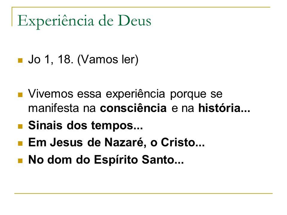 Experiência de Deus Jo 1, 18. (Vamos ler) Vivemos essa experiência porque se manifesta na consciência e na história... Sinais dos tempos... Em Jesus d