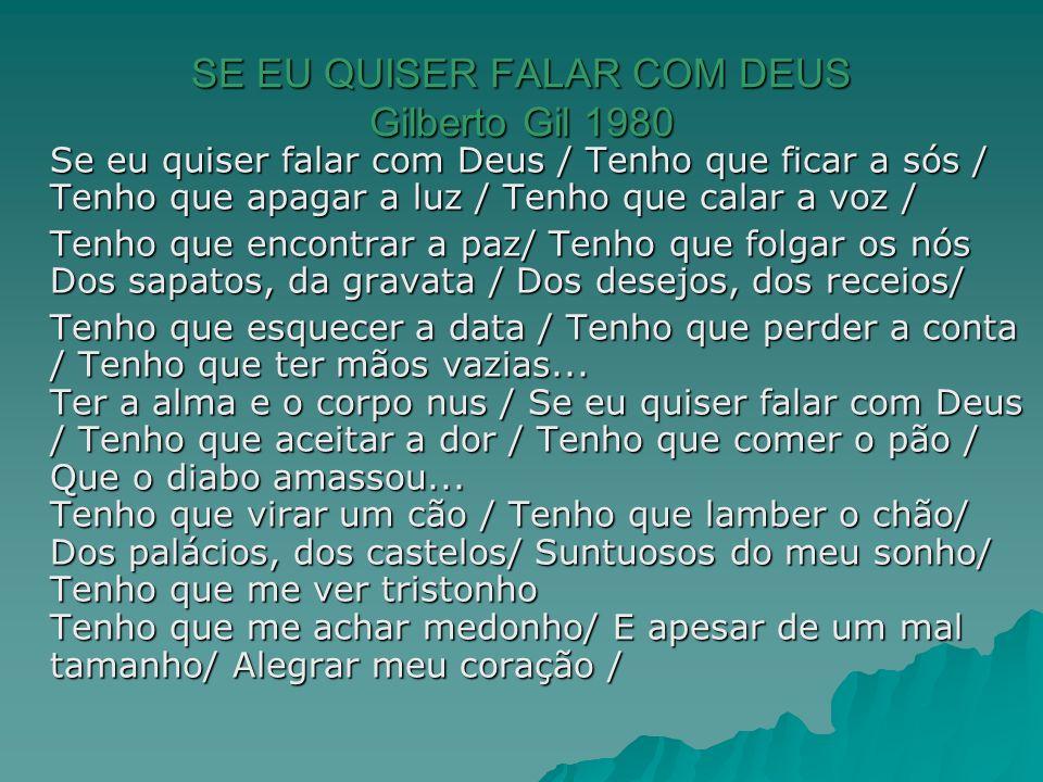 SE EU QUISER FALAR COM DEUS Gilberto Gil 1980 Se eu quiser falar com Deus / Tenho que ficar a sós / Tenho que apagar a luz / Tenho que calar a voz / T