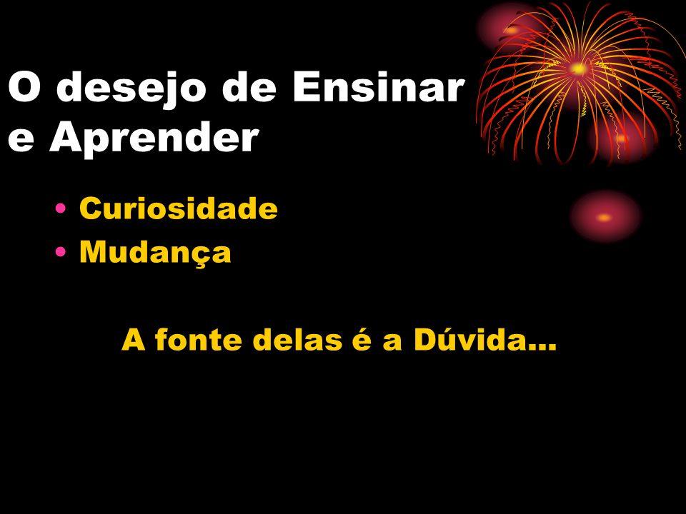 O desejo de Ensinar e Aprender Curiosidade Mudança A fonte delas é a Dúvida...