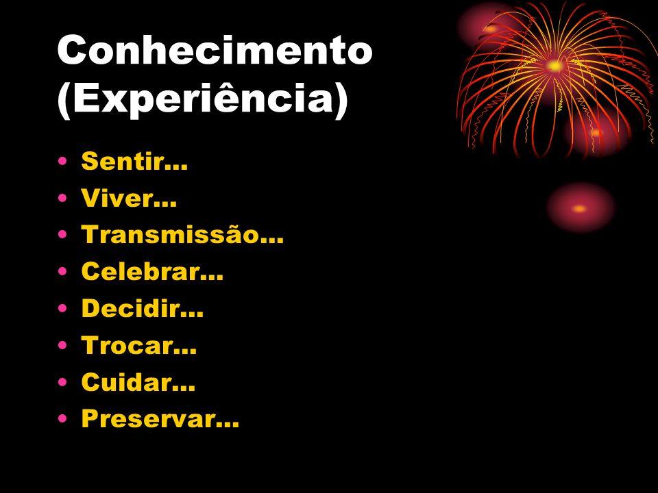 Conhecimento (Experiência) Sentir... Viver... Transmissão... Celebrar... Decidir... Trocar... Cuidar... Preservar...