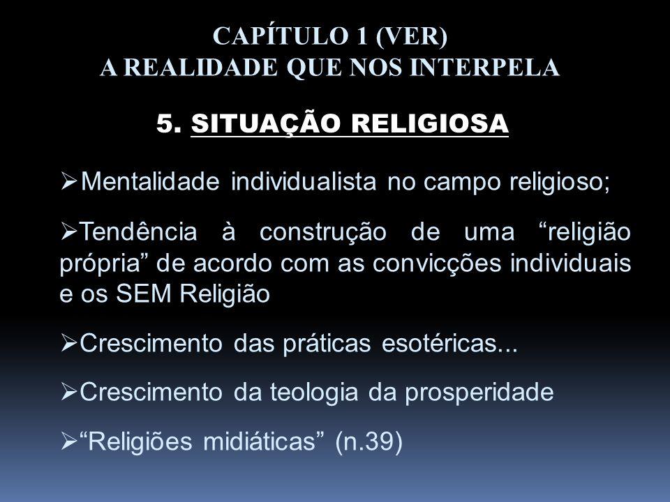 CAPÍTULO 1 (VER) A REALIDADE QUE NOS INTERPELA 5. SITUAÇÃO RELIGIOSA Mentalidade individualista no campo religioso; Tendência à construção de uma reli