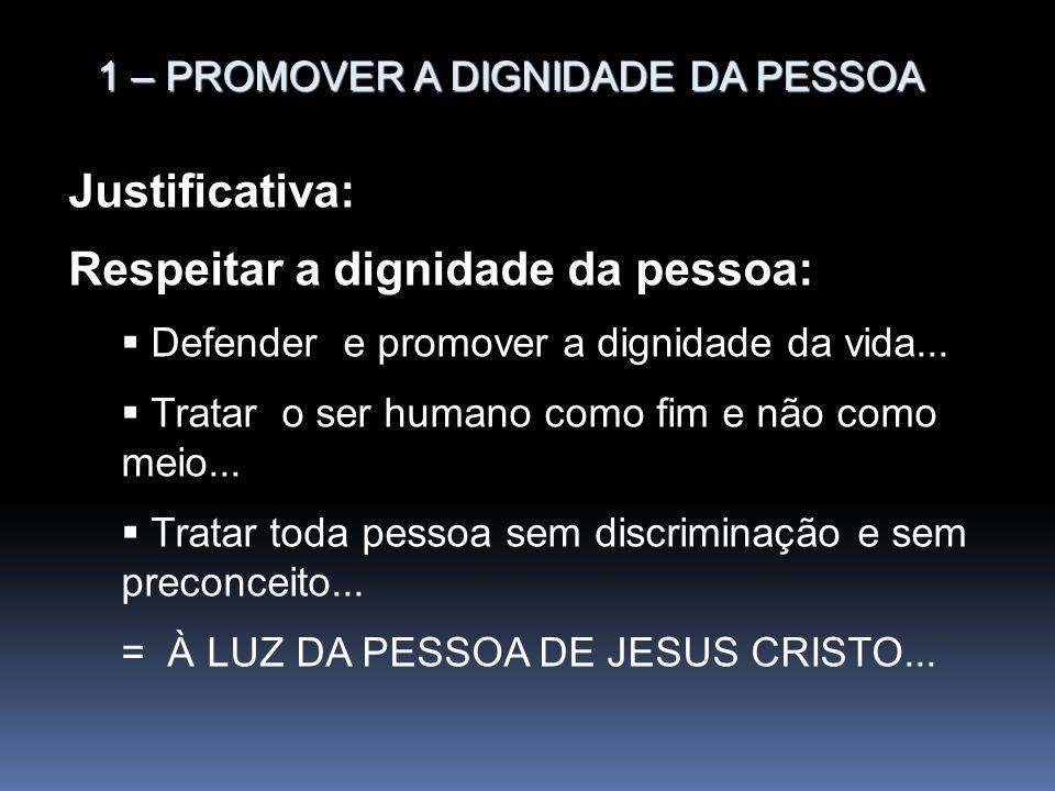 1 – PROMOVER A DIGNIDADE DA PESSOA Justificativa: Respeitar a dignidade da pessoa: Defender e promover a dignidade da vida... Tratar o ser humano como