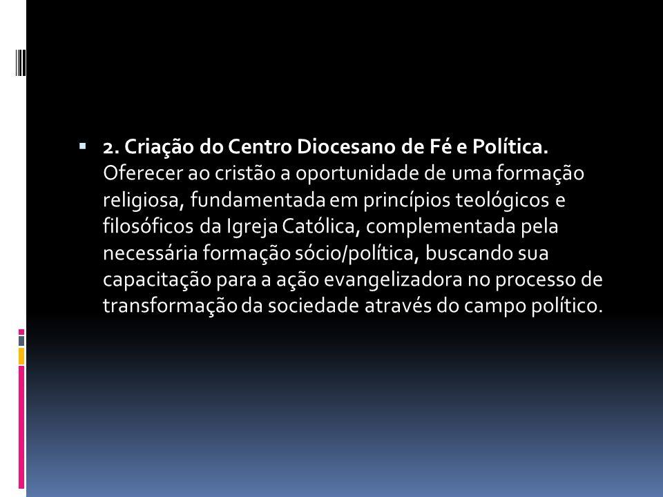 2. Criação do Centro Diocesano de Fé e Política. Oferecer ao cristão a oportunidade de uma formação religiosa, fundamentada em princípios teológicos e
