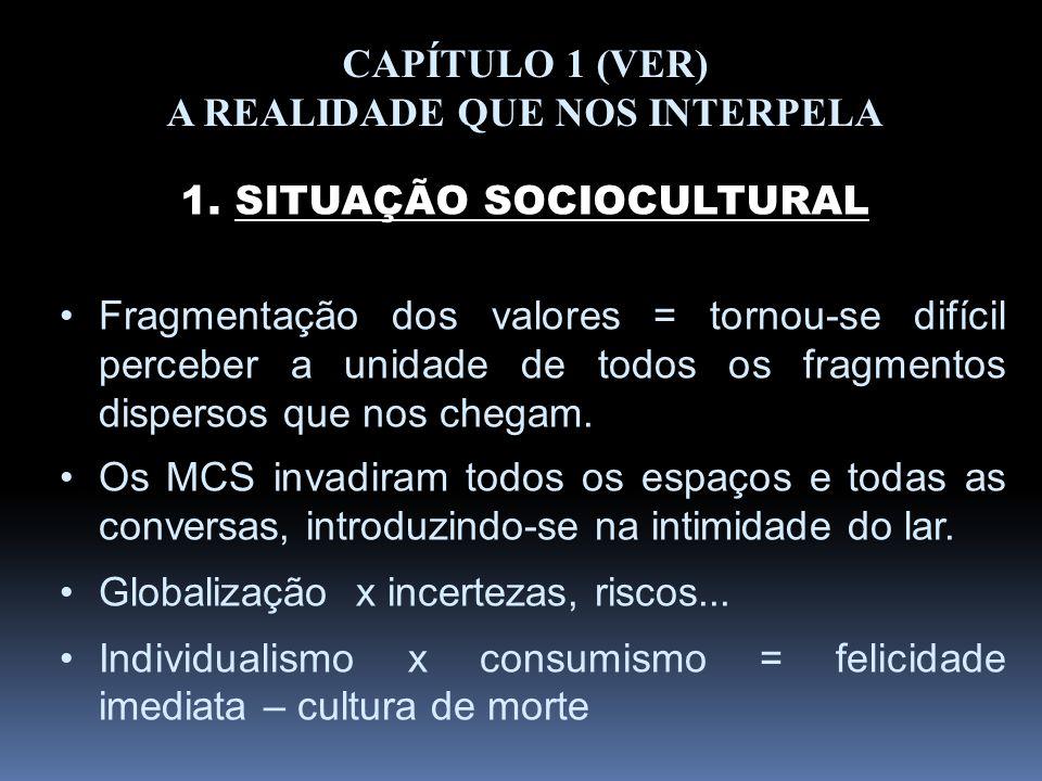 CAPÍTULO 1 (VER) A REALIDADE QUE NOS INTERPELA 1. SITUAÇÃO SOCIOCULTURAL Fragmentação dos valores = tornou-se difícil perceber a unidade de todos os f