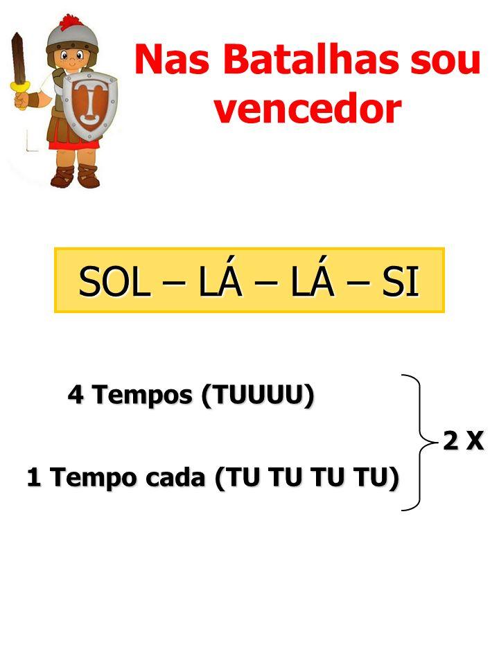 Nas Batalhas sou vencedor SOL – LÁ – LÁ – SI 4 Tempos (TUUUU) 1 Tempo cada (TU TU TU TU) 2 X