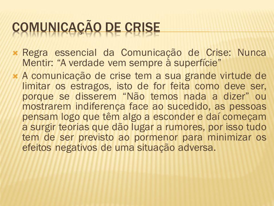 Regra essencial da Comunicação de Crise: Nunca Mentir: A verdade vem sempre à superfície A comunicação de crise tem a sua grande virtude de limitar os