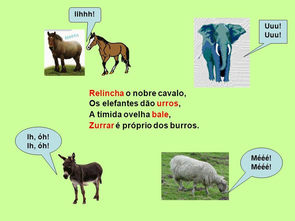 Muge a vaca, Muuu! Mmm! Coach! Miauu! Áuuu! Grrr! Au! Au! uiva o lobo Também uiva e ladra o cão. Grasna a rã, berra o touro ruge o leão, O gato mia,