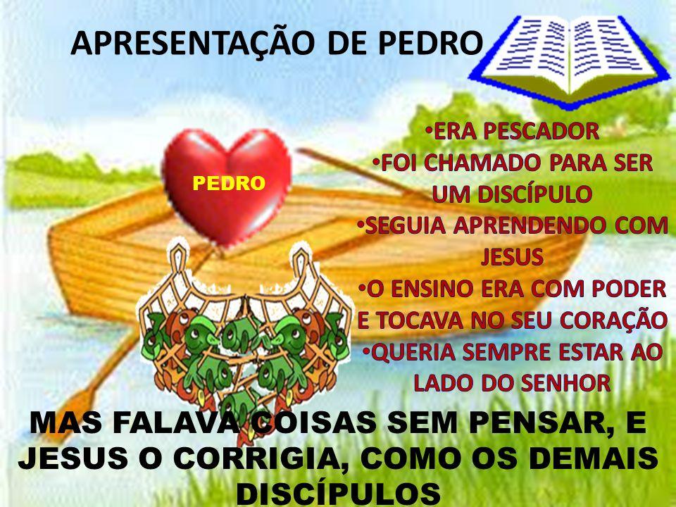 APRESENTAÇÃO DE PEDRO MAS FALAVA COISAS SEM PENSAR, E JESUS O CORRIGIA, COMO OS DEMAIS DISCÍPULOS PEDRO
