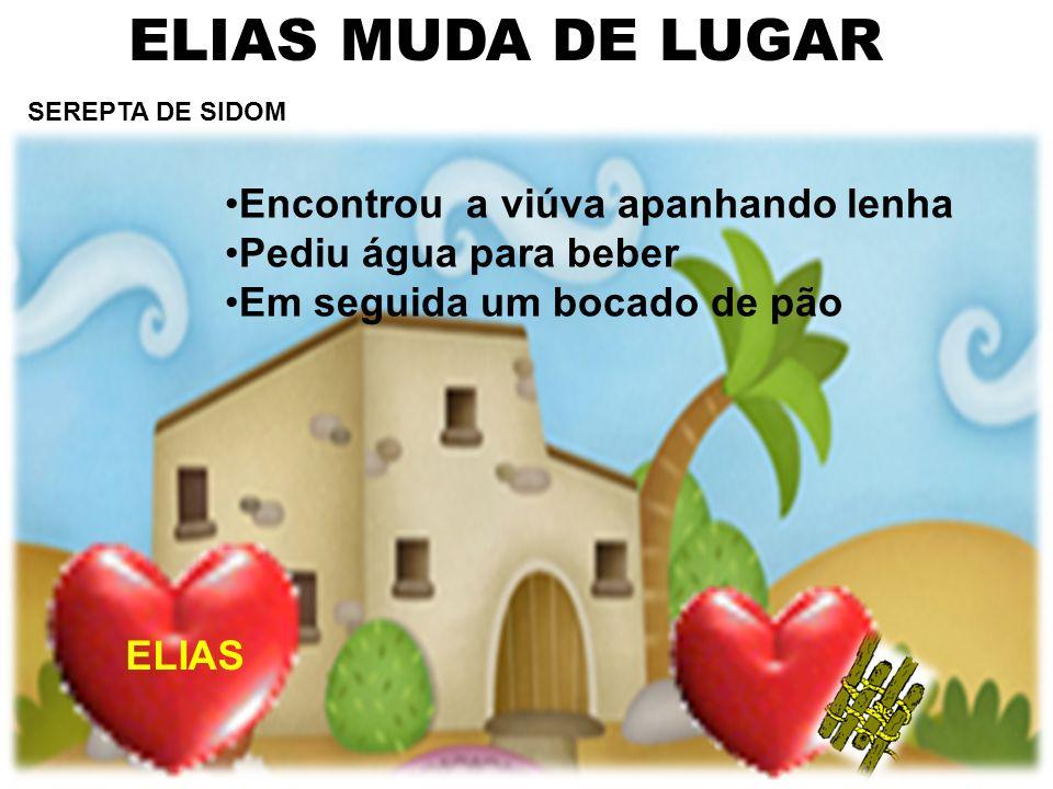 ELIAS MUDA DE LUGAR SEREPTA DE SIDOM Encontrou a viúva apanhando lenha Pediu água para beber Em seguida um bocado de pão ELIAS