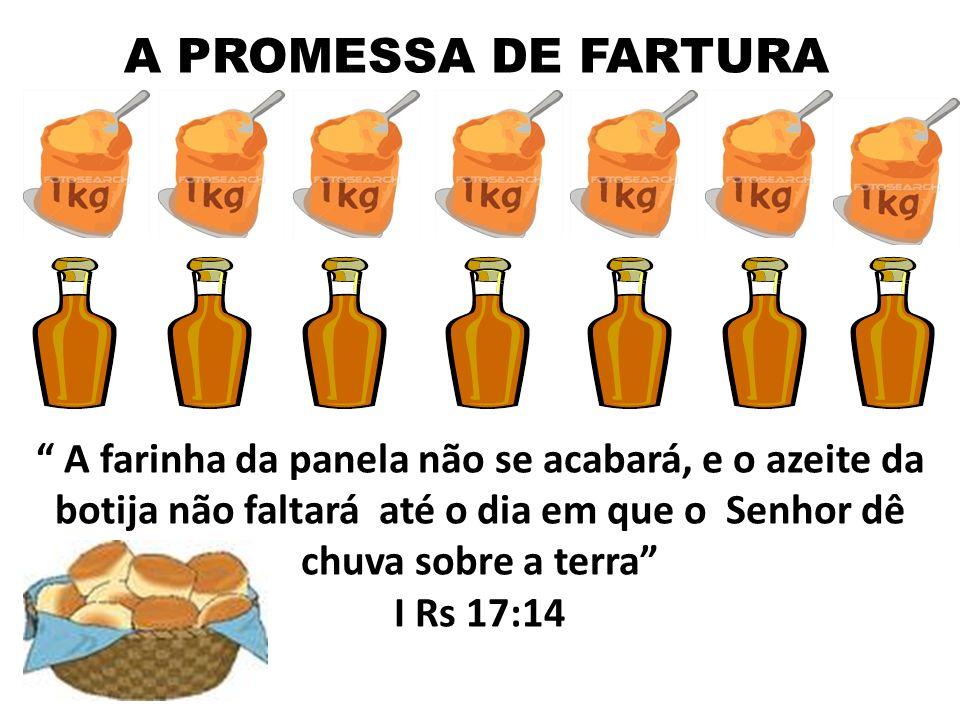 A PROMESSA DE FARTURA A farinha da panela não se acabará, e o azeite da botija não faltará até o dia em que o Senhor dê chuva sobre a terra I Rs 17:14