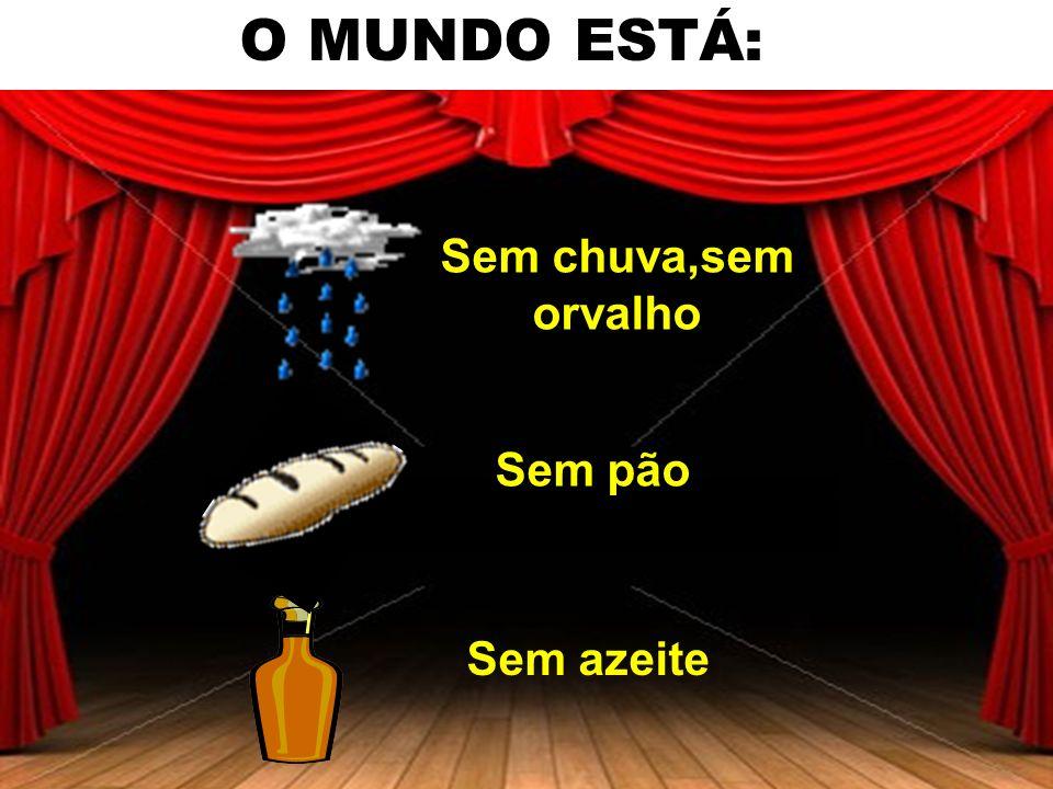 O MUNDO ESTÁ: Sem chuva,sem orvalho Sem pão Sem azeite