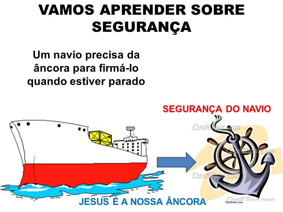 VAMOS APRENDER SOBRE SEGURANÇA Um navio precisa da âncora para firmá-lo quando estiver parado SEGURANÇA DO NAVIO JESUS É A NOSSA ÂNCORA