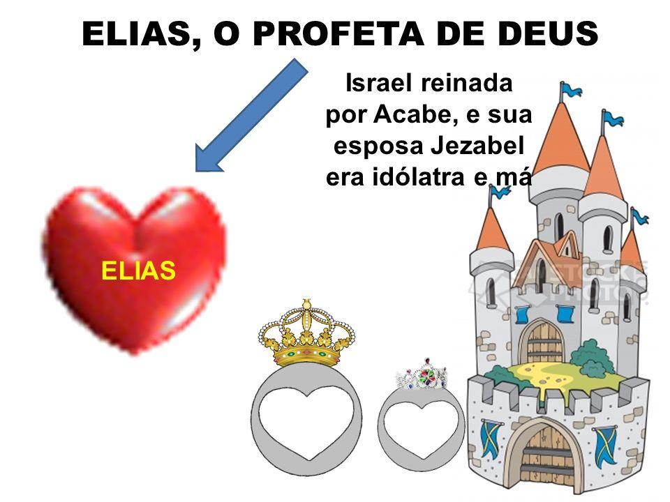 ELIAS, O PROFETA DE DEUS ELIAS Israel reinada por Acabe, e sua esposa Jezabel era idólatra e má