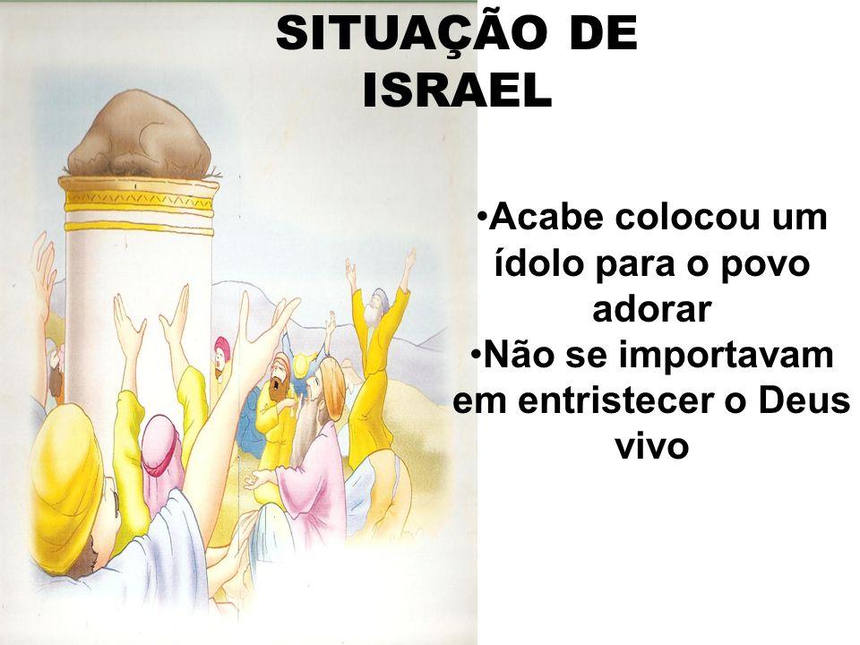 SITUAÇÃO DE ISRAEL Acabe colocou um ídolo para o povo adorar Não se importavam em entristecer o Deus vivo