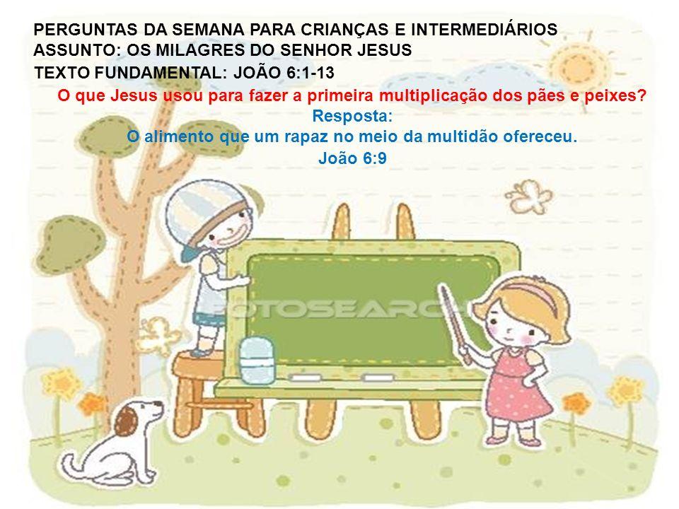 PERGUNTAS DA SEMANA PARA CRIANÇAS E INTERMEDIÁRIOS ASSUNTO: OS MILAGRES DO SENHOR JESUS TEXTO FUNDAMENTAL: JOÃO 6:1-13 O que Jesus usou para fazer a p