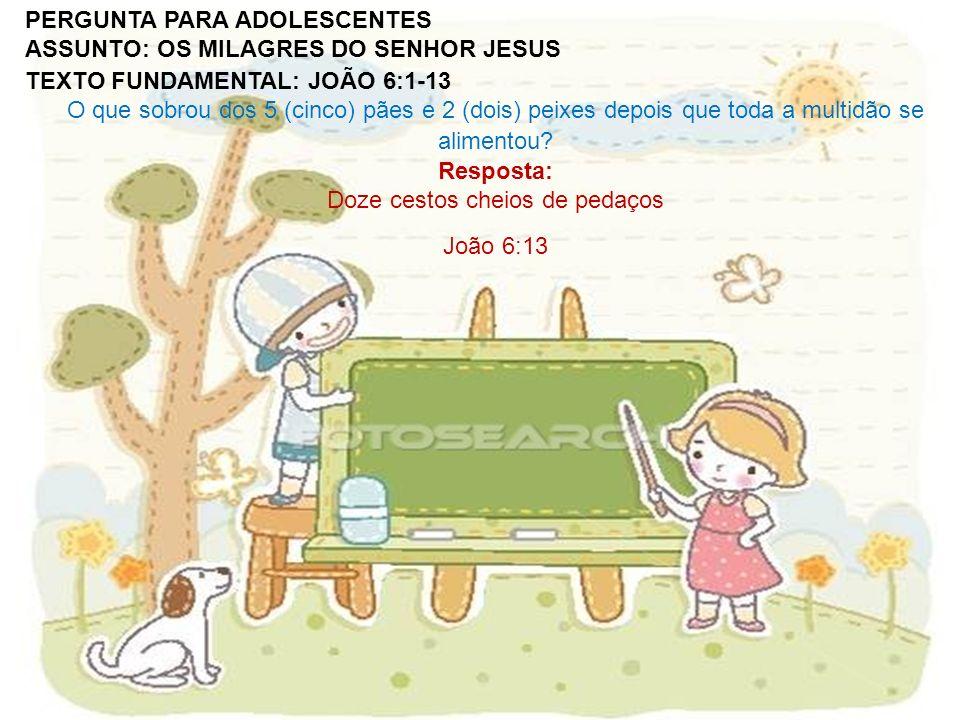 PERGUNTA PARA ADOLESCENTES ASSUNTO: OS MILAGRES DO SENHOR JESUS TEXTO FUNDAMENTAL: JOÃO 6:1-13 O que sobrou dos 5 (cinco) pães e 2 (dois) peixes depoi