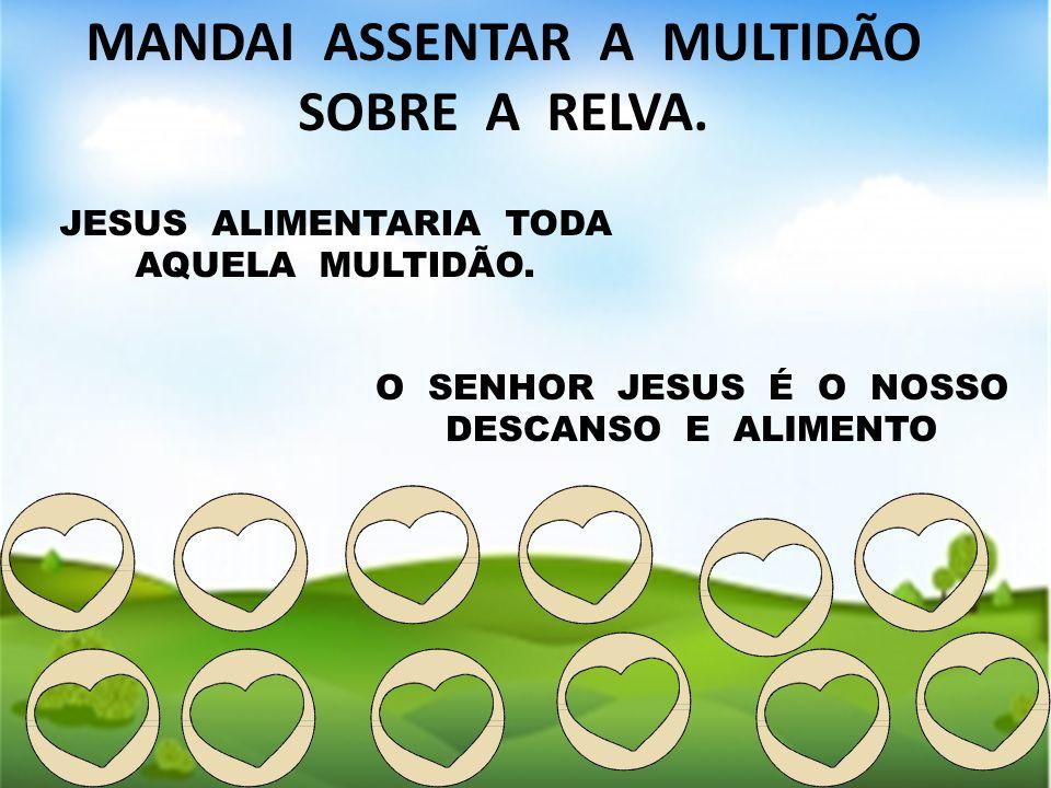 MANDAI ASSENTAR A MULTIDÃO SOBRE A RELVA. JESUS ALIMENTARIA TODA AQUELA MULTIDÃO. O SENHOR JESUS É O NOSSO DESCANSO E ALIMENTO