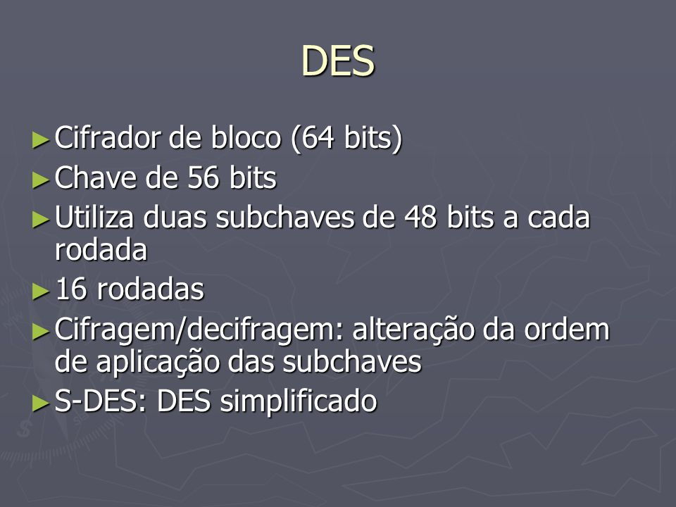 DES Cifrador de bloco (64 bits) Cifrador de bloco (64 bits) Chave de 56 bits Chave de 56 bits Utiliza duas subchaves de 48 bits a cada rodada Utiliza