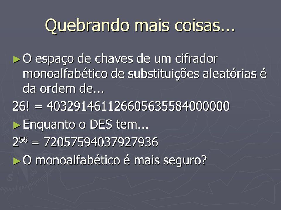 Quebrando mais coisas... O espaço de chaves de um cifrador monoalfabético de substituições aleatórias é da ordem de... O espaço de chaves de um cifrad