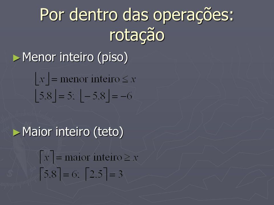 Por dentro das operações: rotação Menor inteiro (piso) Menor inteiro (piso) Maior inteiro (teto) Maior inteiro (teto)