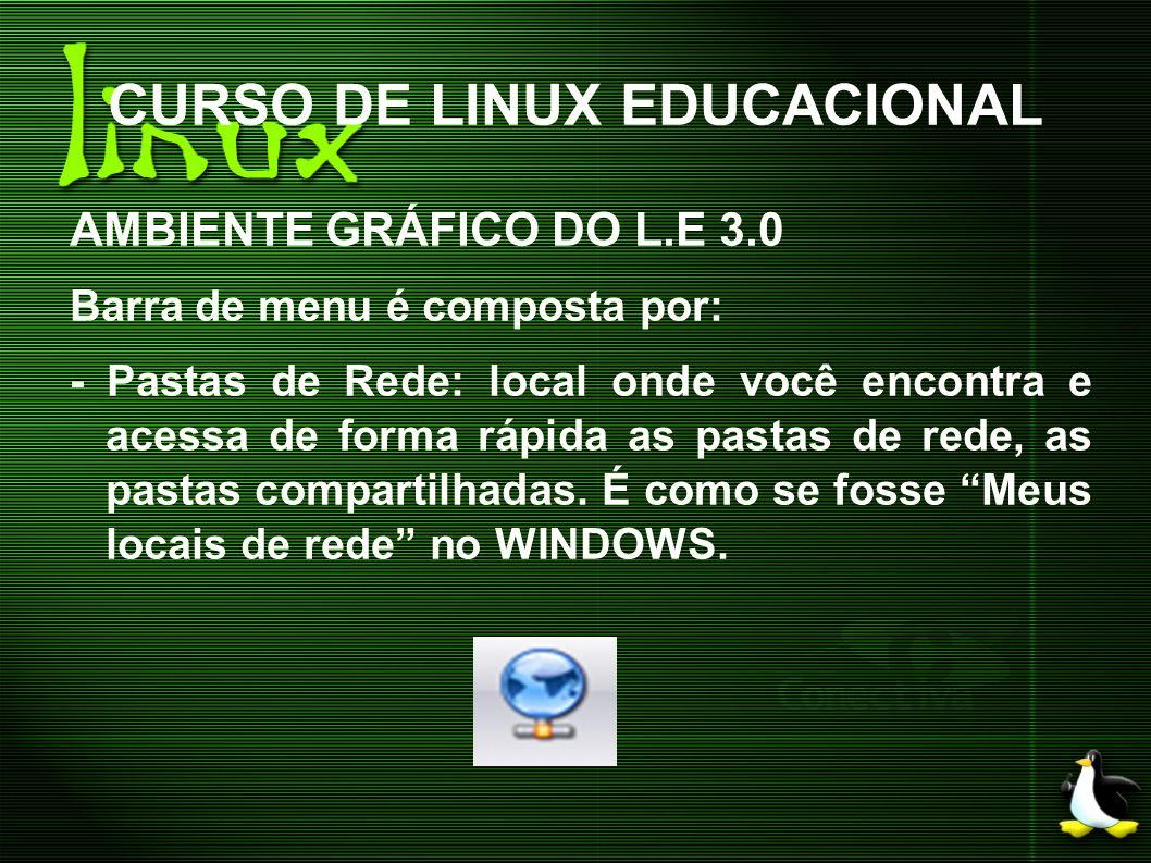 CURSO DE LINUX EDUCACIONAL AMBIENTE GRÁFICO DO L.E 3.0 Barra de menu é composta por: - Pastas de Rede: local onde você encontra e acessa de forma rápi
