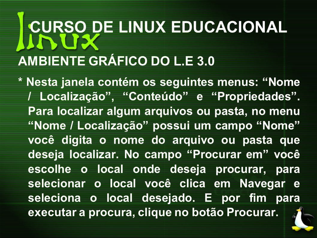 CURSO DE LINUX EDUCACIONAL AMBIENTE GRÁFICO DO L.E 3.0 * Nesta janela contém os seguintes menus: Nome / Localização, Conteúdo e Propriedades. Para loc