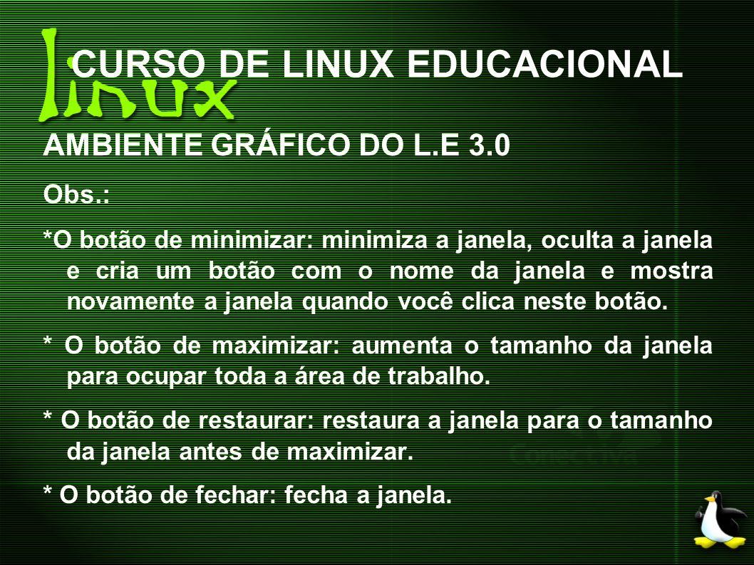 CURSO DE LINUX EDUCACIONAL AMBIENTE GRÁFICO DO L.E 3.0 Obs.: *O botão de minimizar: minimiza a janela, oculta a janela e cria um botão com o nome da j
