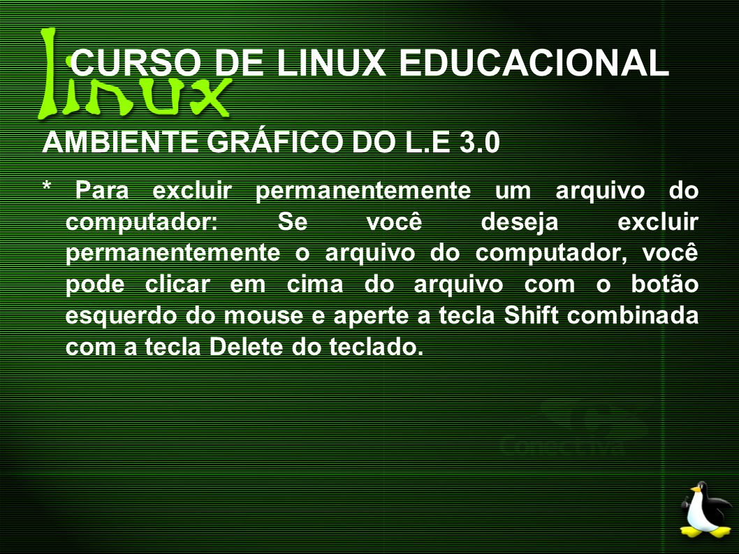 CURSO DE LINUX EDUCACIONAL AMBIENTE GRÁFICO DO L.E 3.0 * Para excluir permanentemente um arquivo do computador: Se você deseja excluir permanentemente