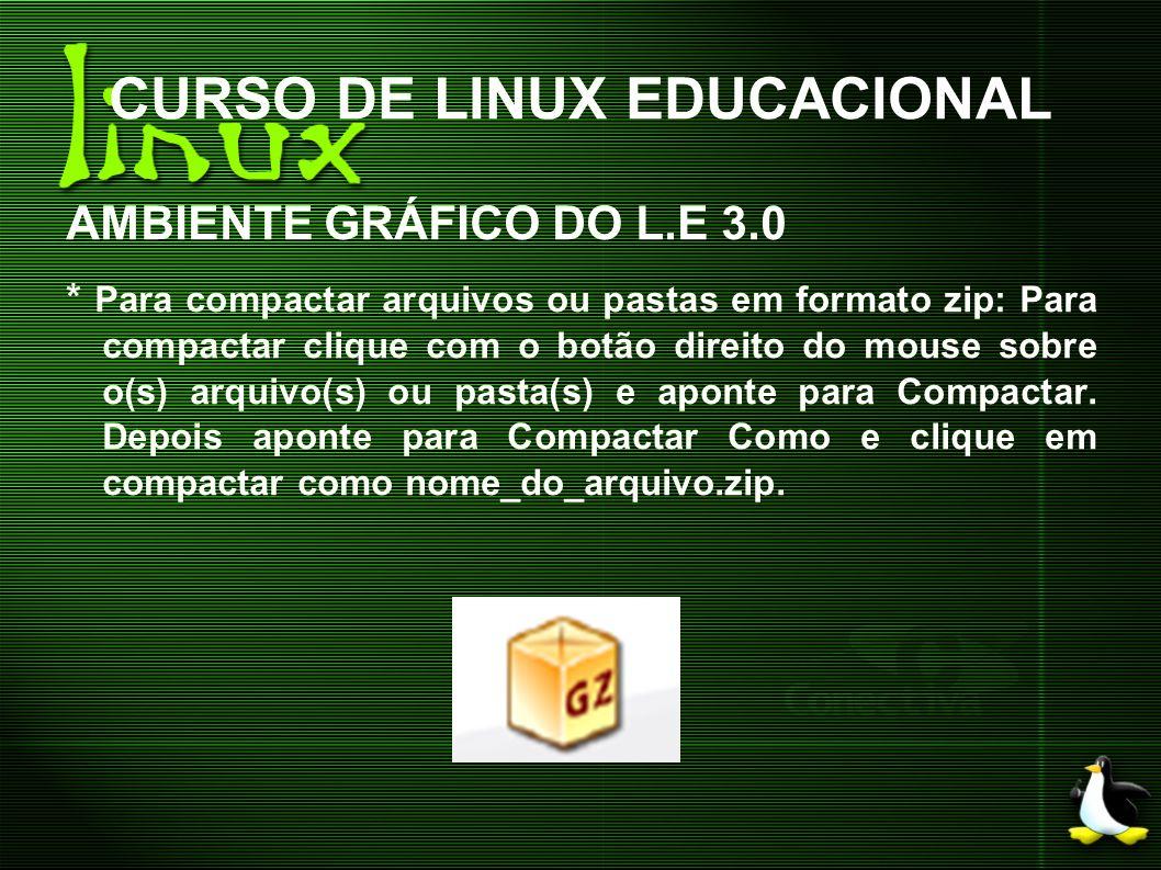 CURSO DE LINUX EDUCACIONAL AMBIENTE GRÁFICO DO L.E 3.0 * Para compactar arquivos ou pastas em formato zip: Para compactar clique com o botão direito d