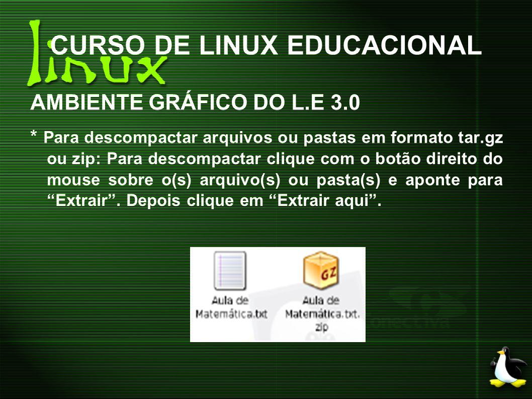 CURSO DE LINUX EDUCACIONAL AMBIENTE GRÁFICO DO L.E 3.0 * Para descompactar arquivos ou pastas em formato tar.gz ou zip: Para descompactar clique com o