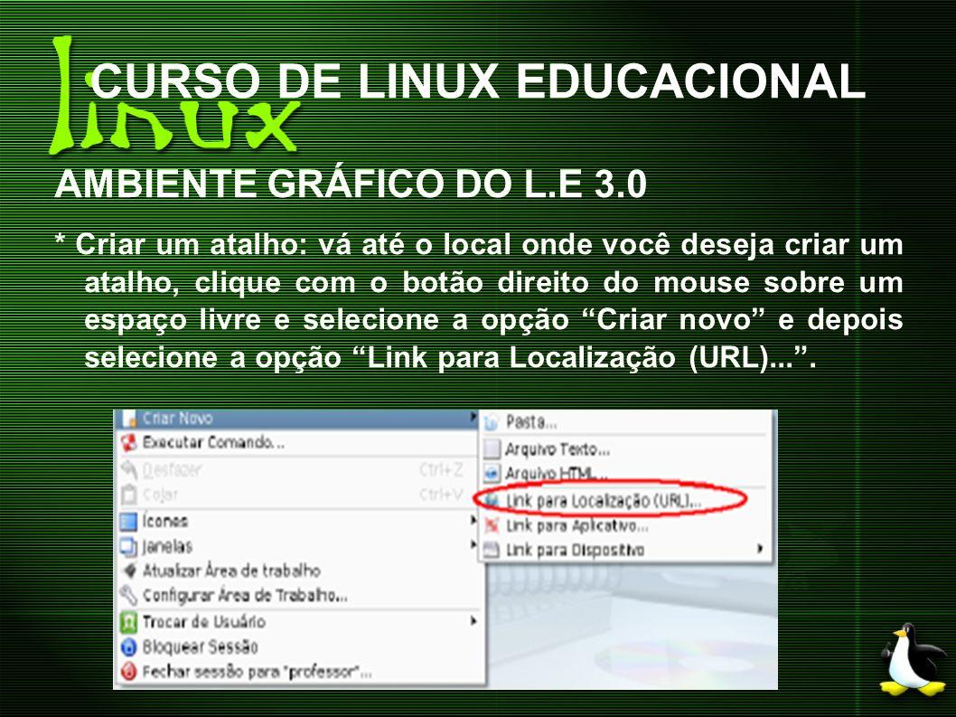 CURSO DE LINUX EDUCACIONAL AMBIENTE GRÁFICO DO L.E 3.0 * Criar um atalho: vá até o local onde você deseja criar um atalho, clique com o botão direito