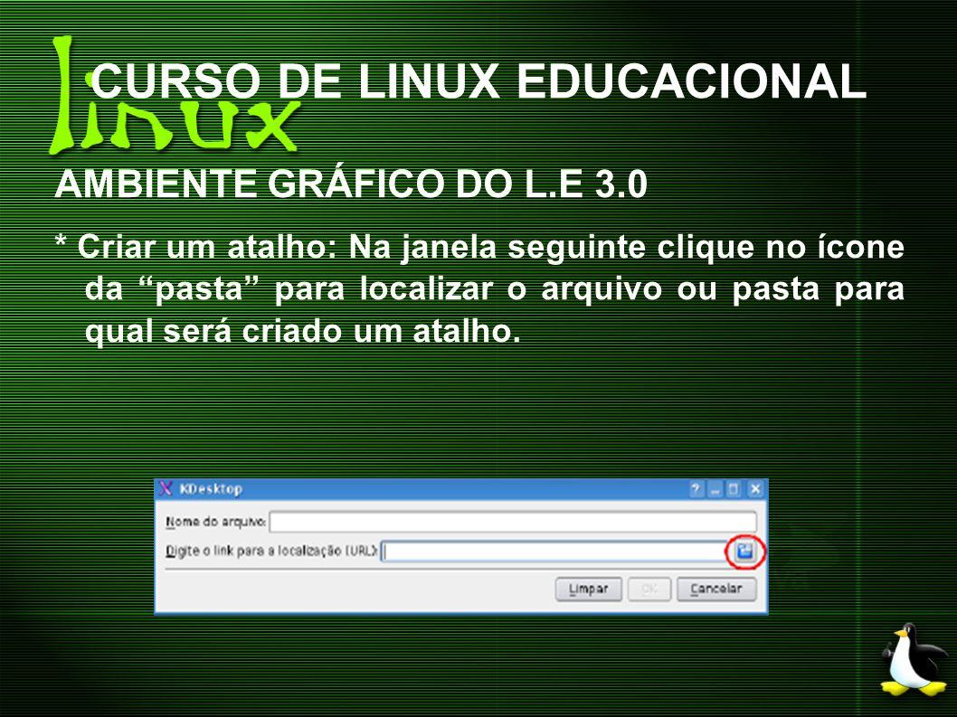 CURSO DE LINUX EDUCACIONAL AMBIENTE GRÁFICO DO L.E 3.0 * Criar um atalho: Na janela seguinte clique no ícone da pasta para localizar o arquivo ou past