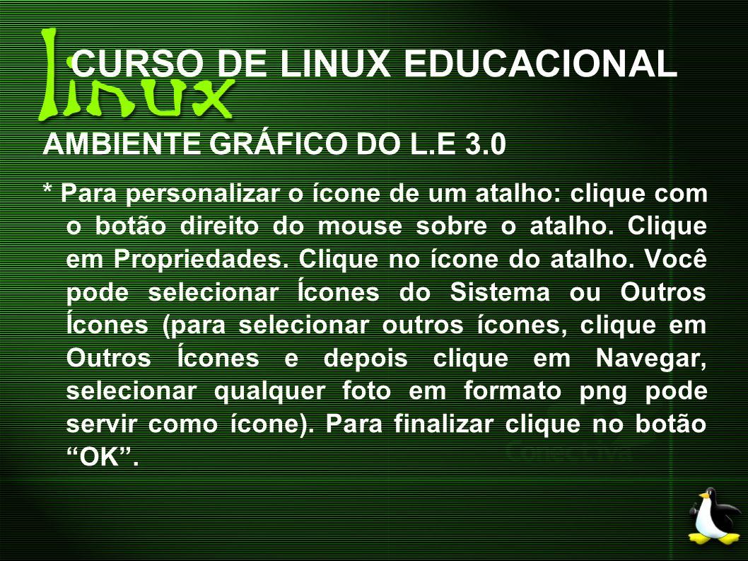 CURSO DE LINUX EDUCACIONAL AMBIENTE GRÁFICO DO L.E 3.0 * Para personalizar o ícone de um atalho: clique com o botão direito do mouse sobre o atalho. C