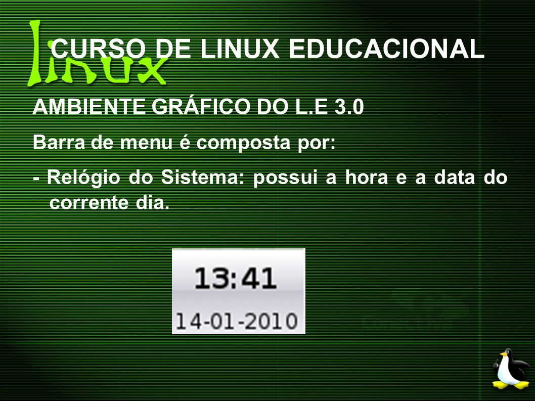 CURSO DE LINUX EDUCACIONAL AMBIENTE GRÁFICO DO L.E 3.0 Barra de menu é composta por: - Relógio do Sistema: possui a hora e a data do corrente dia.