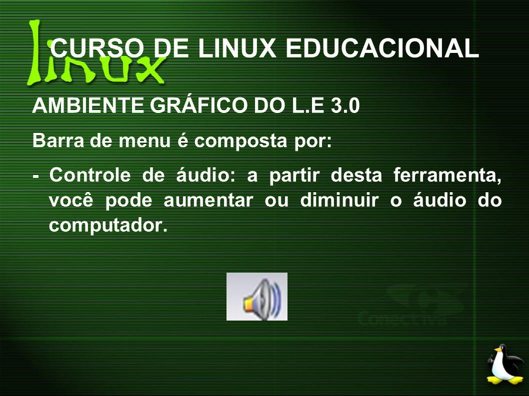 CURSO DE LINUX EDUCACIONAL AMBIENTE GRÁFICO DO L.E 3.0 Barra de menu é composta por: - Controle de áudio: a partir desta ferramenta, você pode aumenta