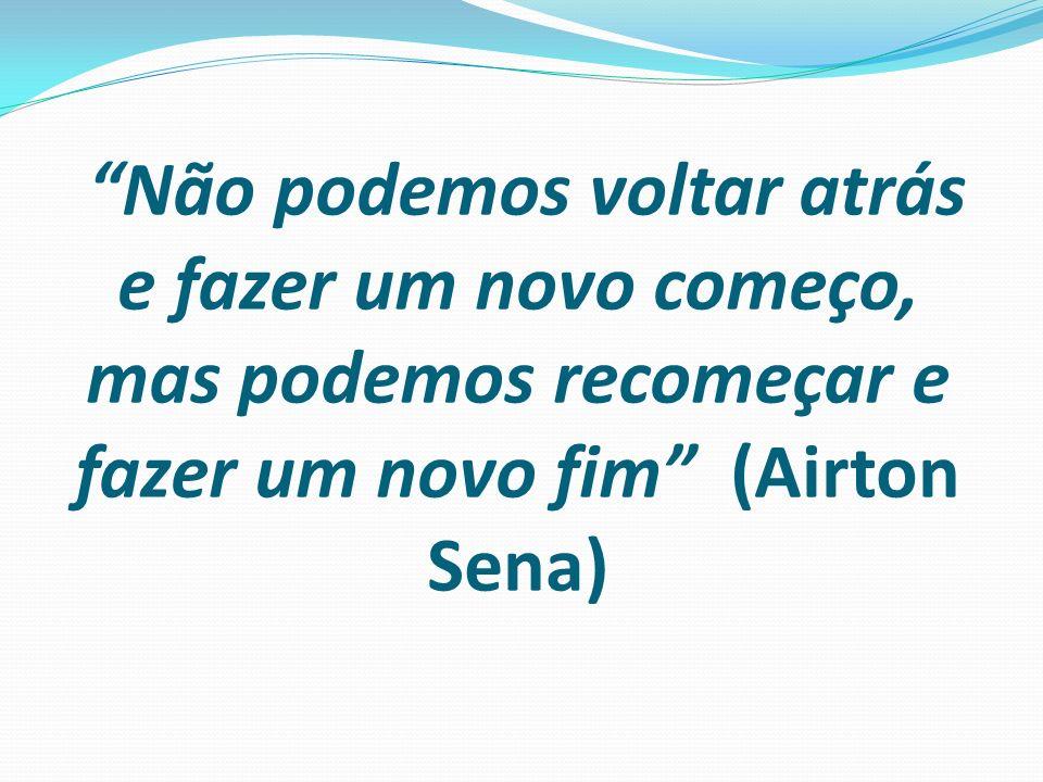 Não podemos voltar atrás e fazer um novo começo, mas podemos recomeçar e fazer um novo fim (Airton Sena)