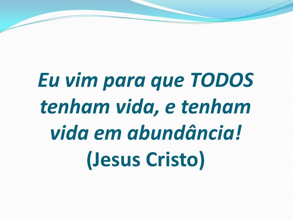 Eu vim para que TODOS tenham vida, e tenham vida em abundância! (Jesus Cristo)
